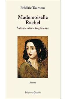 Mademoiselle Rachel, solitudes d'une tragédienne