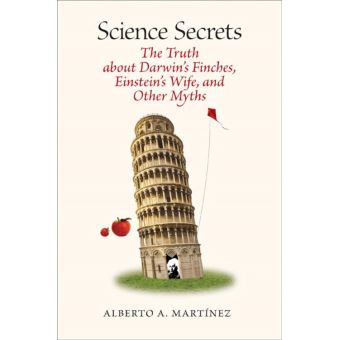 Science Secrets: The Truth about Darwin's Finches, Einstein's Wife, and Other Myths Alberto A. Martinez