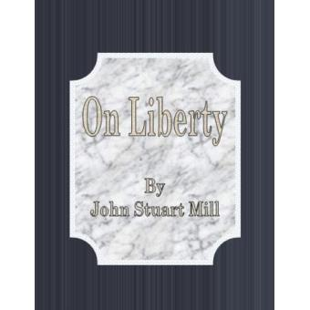 on liberty - john stuart mill essay In this essay mill also warns of a second danger to  mill, john stuart on liberty,  library of liberal arts john stuart mill institute john stuart.