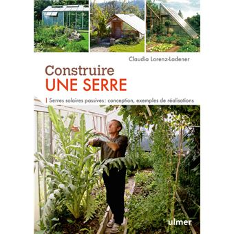 Construire une serre serres solaires passives conception exemples de r alisations pas pas - Livre serre jardin ...