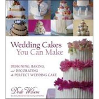 Wedding Cakes You Can Make Designing Baking And Decorating The Perfect Wedding Cake