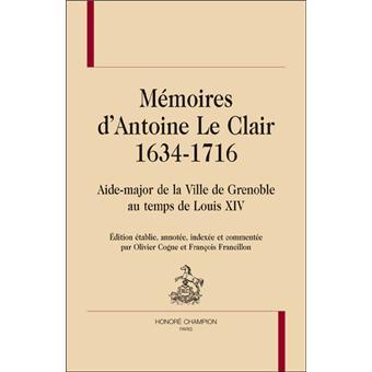 Mémoires d'Antoine Le Clair (1634-1716). Aide-major de la ville de Grenoble au temps de Louis XIV - Antoine Le Clair