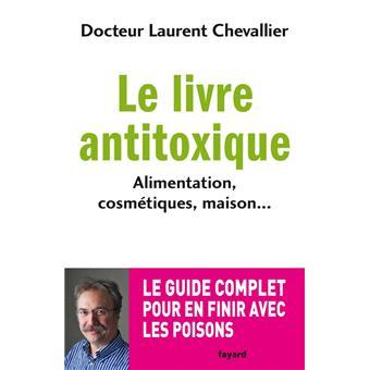 Le livre antitoxique. Alimentation, cosmétiques, maison... - Laurent Chevallier
