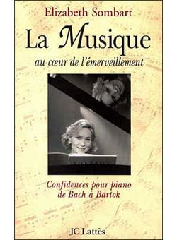 La musique au coeur de l'émerveillement. Confidences pour piano, de Bach à Bartok - Elizabeth Sombart