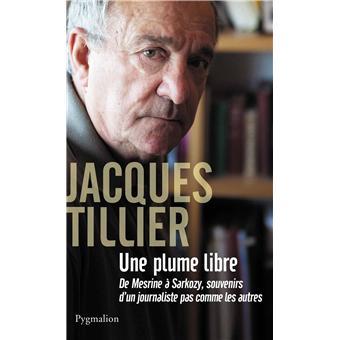 Une Plume Libre De Mesrine A Sarkozy Souvenirs D Un Journaliste Pas Comme Les Autres Broche Jacques Tillier Achat Livre Ou Ebook Fnac