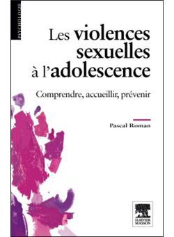 Les violences sexuelles à l'adolescence. Comprendre, accueillir, prévenir - Pascal Roman