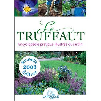 Le Truffaut : Encyclopédie pratique illustrée du jardin Edition 2008 ...