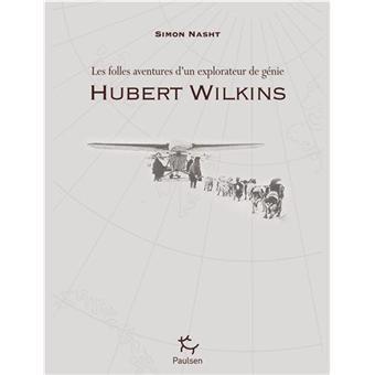 Hubert Wilkins - Les folles aventures d'un explorateur de génie