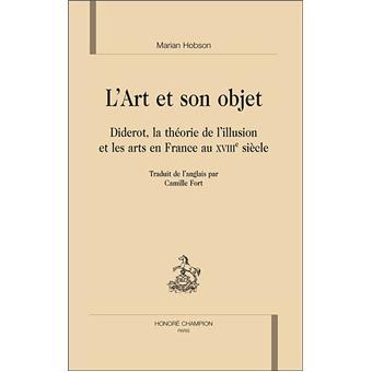 L'art et son objet. Diderot, la théorie de l'illusion et les arts en France au XVIIIe siècle - Marian Hobson