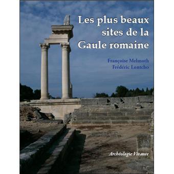 Les plus beaux sites de la Gaule romaine. Vestiges archéologiques romains en France - Françoise Melmoth