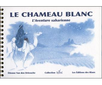 Le chameau blanc. L'aventure saharienne - Etienne Van Den Driessche