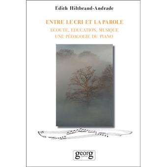 Entre le cri et la parole. Ecoute, éducation, musique, une pédagogie du piano - Edith Hiltbrand-Andrade