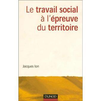 b8e429e5813 Le travail social à l épreuve du territoire - broché - Jacques Ion ...