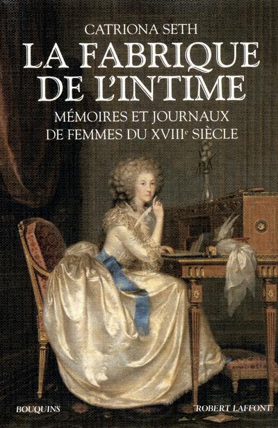 La fabrique de l'intime mémoires et journaux de femmes du XVIIIe siècle...