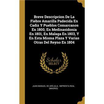Serie ÚnicaBreve Descripcion De La Fiebre Amarilla Padecida En Cadiz Y Pueblos Comarcanos En 1800, En Medinasidonia En 1801, En Malaga En 1803, Y En Esta Misma Plaza Y Varias Otras Del Reyno En 1804