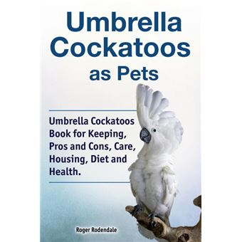 Serie ÚnicaUmbrella Cockatoos as Pets. Umbrella Cockatoos Book for Keeping, Pros and Cons, Care, Housing, Diet and Health. Paperback