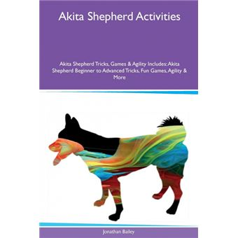 Akita Shepherd Activities Akita Shepherd Tricks, Games & Agility Includes Paperback