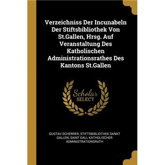 Serie ÚnicaVerzeichniss Der Incunabeln Der Stiftsbibliothek Von St.Gallen, Hrsg. Auf Veranstaltung Des Katholischen Administrationsrathes Des Kantons St.Gallen Paperback