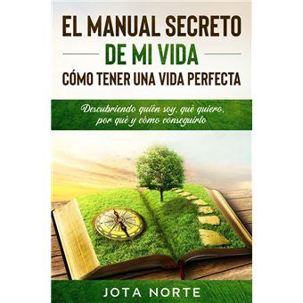 El Manual Secreto de Mi Vida: Cómo Tener una Vida Perfecta: Descubriendo quién soy, qué quiero, por qué y cómo conseguirlo