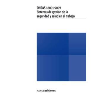 OHSAS 18001:2007. Sistemas de gestión de la seguridad y salud en el trabajo - Requisitos
