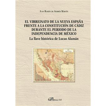 El virreinato de la Nueva España frente a la Constitución de Cádiz durante el período de la independencia de México - La llave histórica de Lucas Alamán
