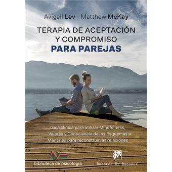Terapia de Aceptación y Compromiso para parejas - Guía clínica para utilizar Mindfulness, Valores y Consciencia de los Esquemas Mentales para reconstruir las relaciones