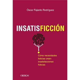 Insatisficción - Cómo necesidades ficticias crean insatisfacciones ficticias