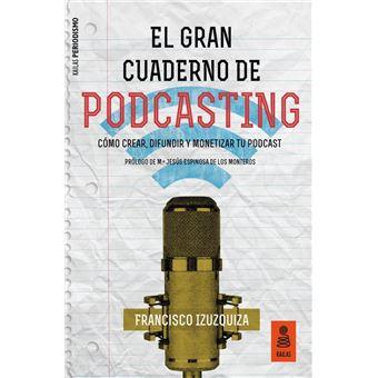 El gran cuaderno de Podcasting - Cómo crear, difundir y monetizar tu podcast