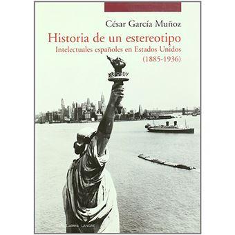 Historia de un estereotipo - Intelectuales españoles en Estados Unidos - 1885-1936