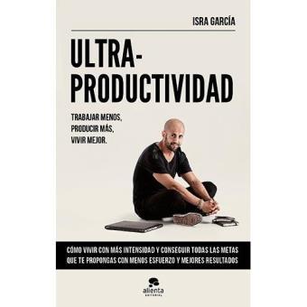 Ultraproductividad. Trabajar menos, producir más, vivir mejor