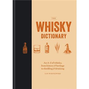 The Whisky Dictionary - An A-Z Of Whisky, From History & Heritage To Distilling & Drinking
