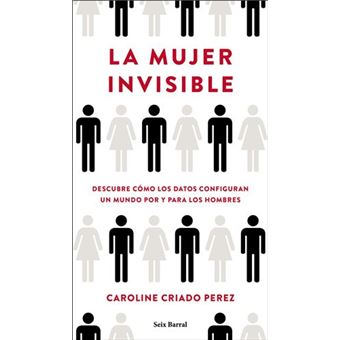 La mujer invisible - Descubre cómo los datos configuran un mundo por y para los hombres