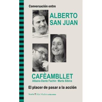 Conversación entre Alberto San Juan y Caféambllet, Albano-Dante Fachín · Marta Sibina. El placer de pasar a la acción