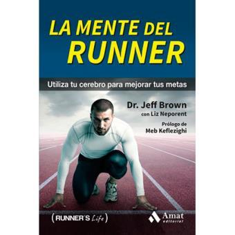 La mente del runner. Utiliza tu cerebro para mejorar tus metas