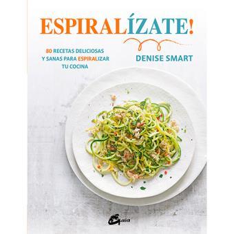 Espiralízate!: 80 recetas deliciosas y sanas para espiralizar tu cocina