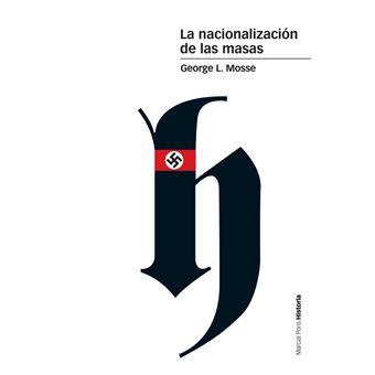 La nacionalización de las masas - Simbolísmo político y movimientos de masas en Alemania desde las Guerras Napoleónicas al Tercer Reich