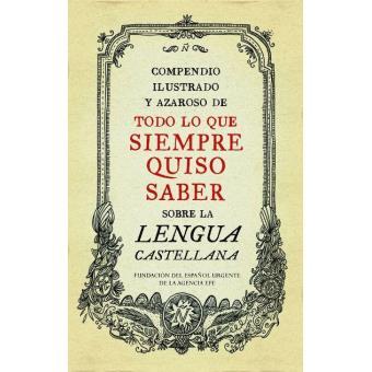 Compendio ilustrado y azaroso de todo lo que siempre quiso saber sobre la lengua castellana