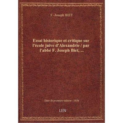 Essai historique et critique sur l'école juive d'Alexandrie / par l'abbé F. Joseph Biet, …