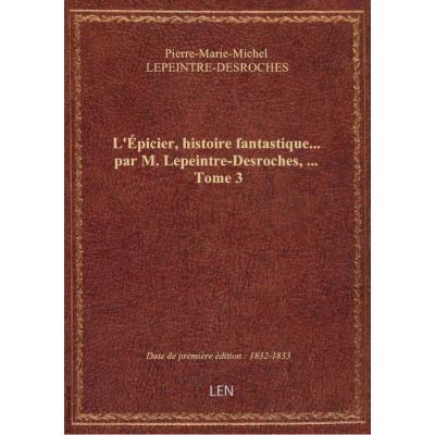 L'Épicier, histoire fantastique… par M. Lepeintre-Desroches, … Tome 3