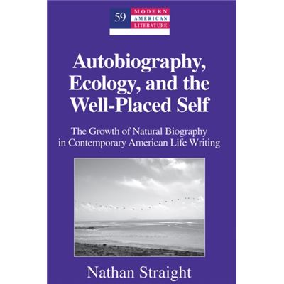 Autobiography, Ecology, And The Well-Placed Self: The Growth Of Natural Biography In Contemporary American Life Writing (Modern American Literature) (Hardcover)