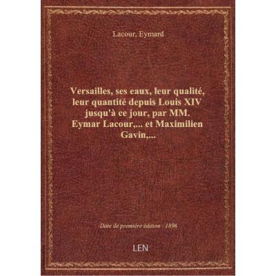 Versailles, ses eaux, leur qualité, leur quantité depuis Louis XIV jusqu'à ce jour, par MM. Eymar La