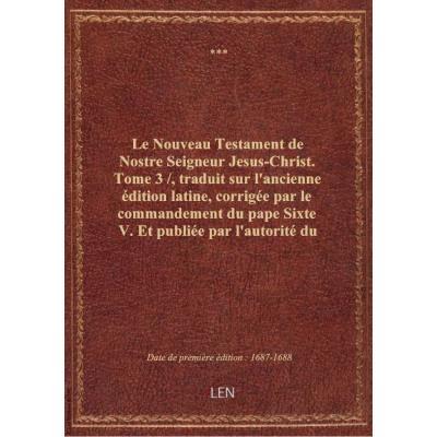 Le Nouveau Testament de Nostre Seigneur Jesus-Christ. Tome 3 / , traduit sur l'ancienne édition lati