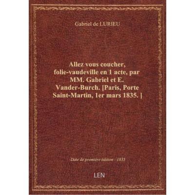 Allez vous coucher, folie-vaudeville en 1 acte, par MM. Gabriel et E. Vander-Burch. [Paris, Porte Saint-Martin, 1er mars 1835.]
