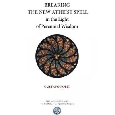 Breaking the New Atheist Spell in the Light of Perennial Wisdom - [Version Originale]