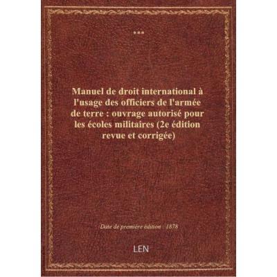 Manuel de droit international à l'usage des officiers de l'armée de terre : ouvrage autorisé pour les écoles militaires (2e édition revue et corrigée)