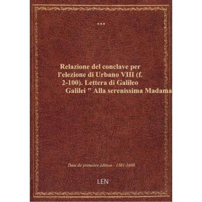 Relazione del conclave per l'elezione di Urbano VIII (f. 2-100). Lettera di Galileo Galilei Alla s