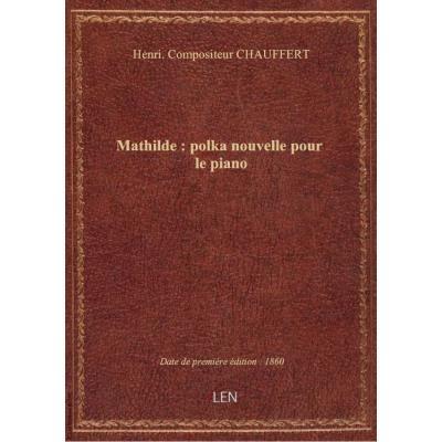 Mathilde : polka nouvelle pour le piano / par H. Chauffert