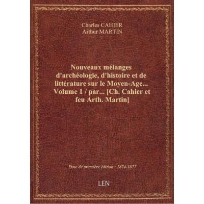 Nouveaux mélanges d'archéologie, d'histoire et de littérature sur le Moyen-Age.... Volume 1 / par... [Ch. Cahier et feu Arth. Martin]