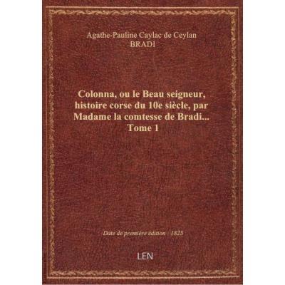 Colonna, ou le Beau seigneur, histoire corse du 10e siècle, par Madame la comtesse de Bradi.... Tome 1
