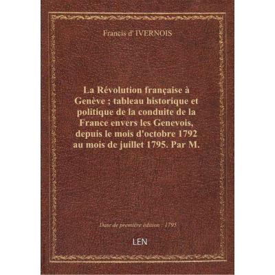 La Révolution française à Genève tableau historique et politique de la conduite de la France envers les Genevois, depuis le mois d'octobre 1792 au mois de juillet 1795. Par M. d'Ivernois. 2de édition...